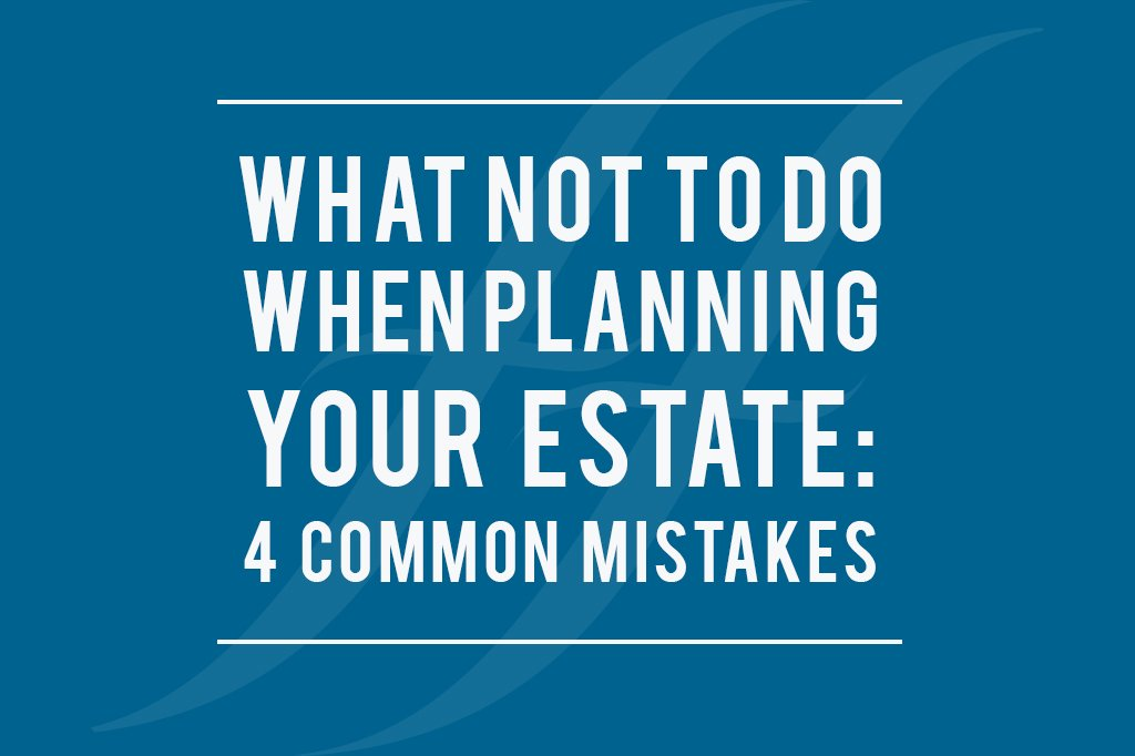 """image reads """"what not to do when planning your estate: 4 common mistakes"""""""